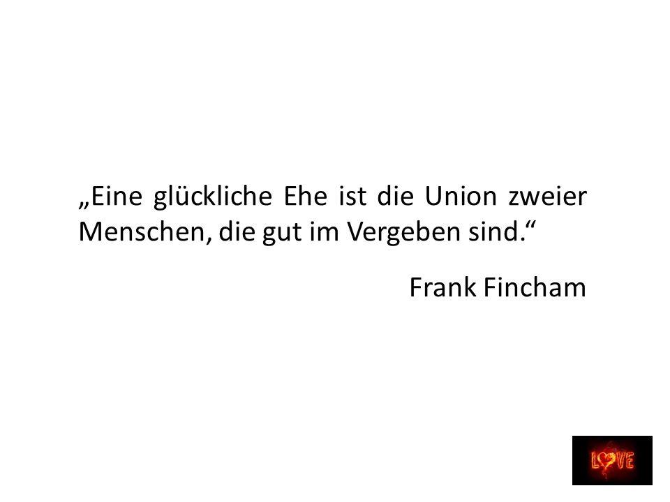 Eine glückliche Ehe ist die Union zweier Menschen, die gut im Vergeben sind. Frank Fincham