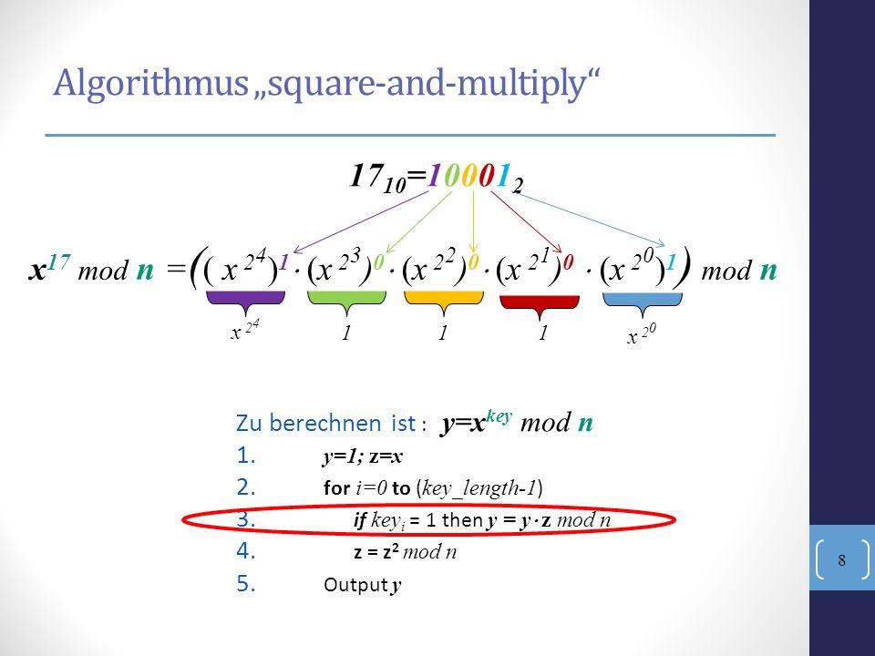 Algorithmus square-and-multiply Zu berechnen ist : y=x key mod n 1. y=1; z=x 2. for i=0 to ( key_length-1 ) 3. if key i = 1 then y = y z mod n 4. z =