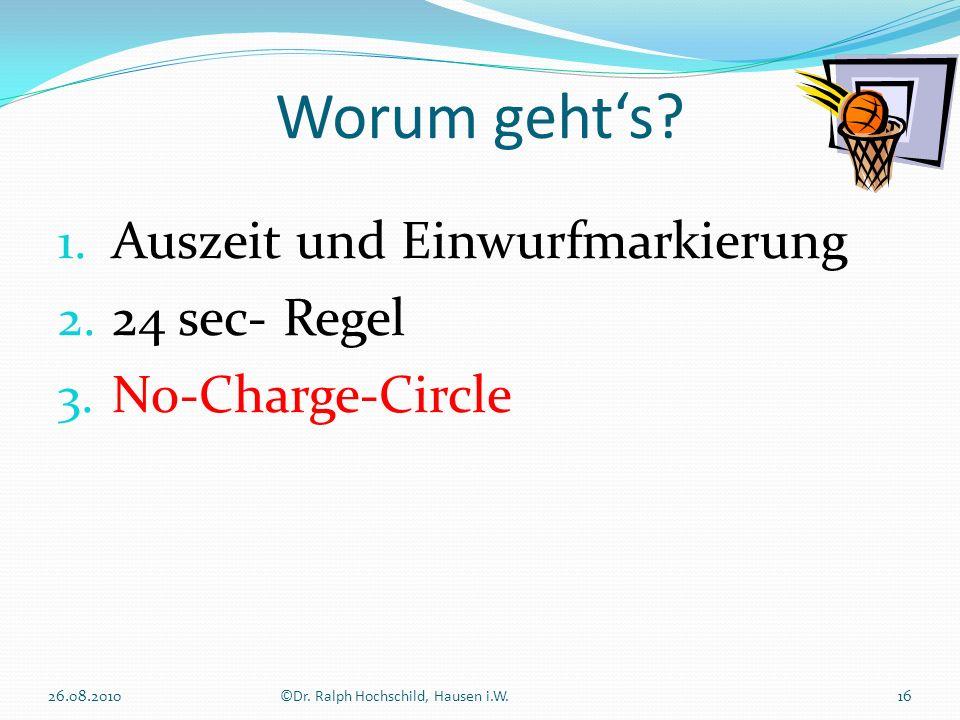1. Auszeit und Einwurfmarkierung 2. 24 sec- Regel 3. No-Charge-Circle Worum gehts? 16©Dr. Ralph Hochschild, Hausen i.W.26.08.2010