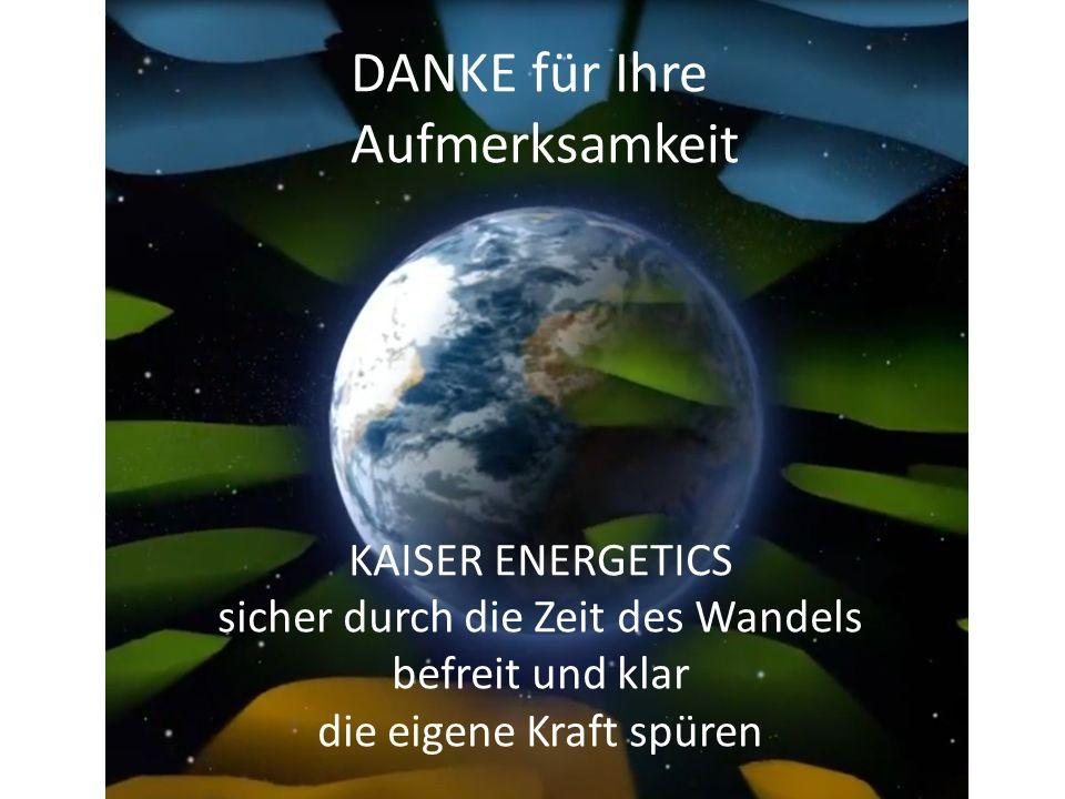 DANKE für Ihre Aufmerksamkeit KAISER ENERGETICS sicher durch die Zeit des Wandels befreit und klar die eigene Kraft spüren