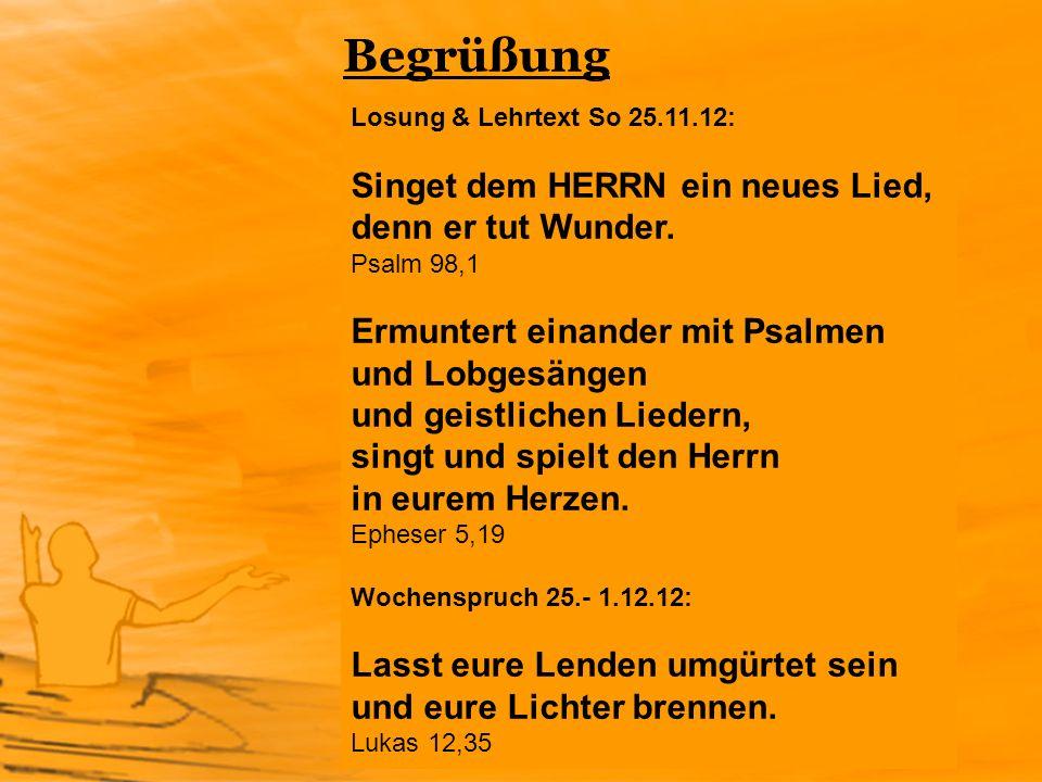 Begrüßung Losung & Lehrtext So 25.11.12: Singet dem HERRN ein neues Lied, denn er tut Wunder. Psalm 98,1 Ermuntert einander mit Psalmen und Lobgesänge