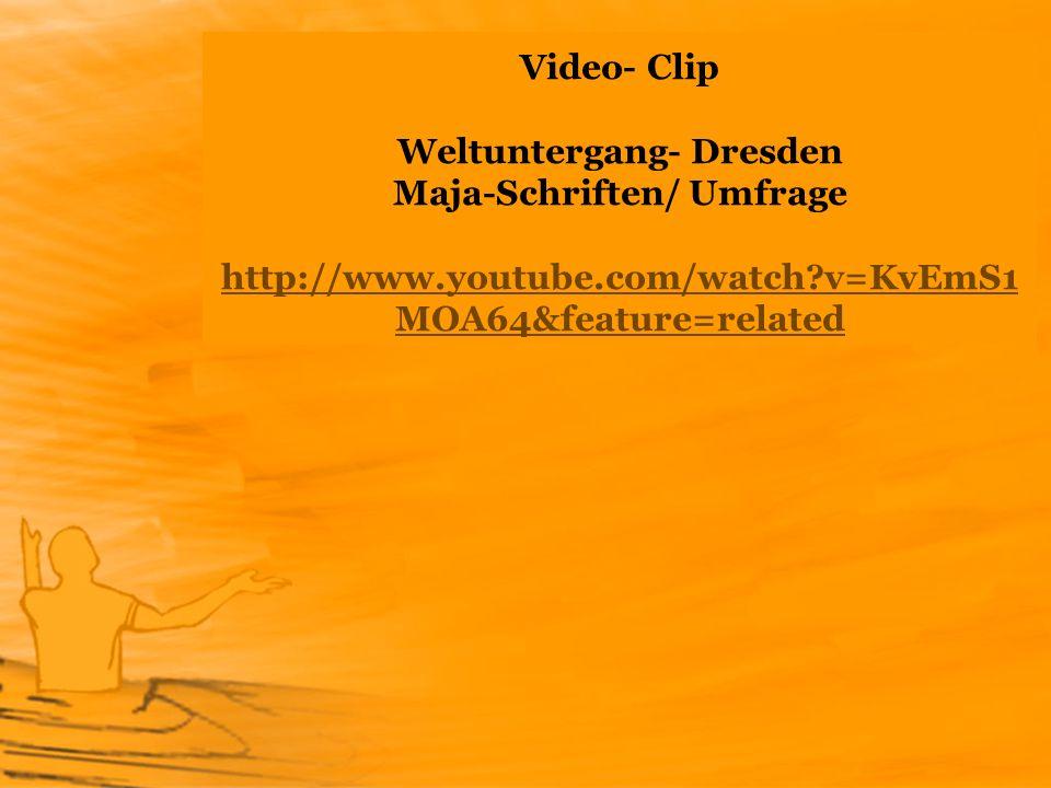 Video- Clip Weltuntergang- Dresden Maja-Schriften/ Umfrage http://www.youtube.com/watch?v=KvEmS1 MOA64&feature=related http://www.youtube.com/watch?v=