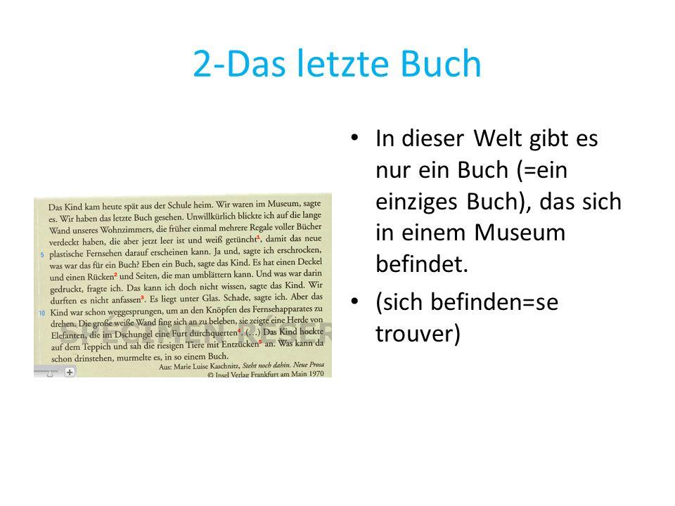2-Das letzte Buch In dieser Welt gibt es nur ein Buch (=ein einziges Buch), das sich in einem Museum befindet. (sich befinden=se trouver)