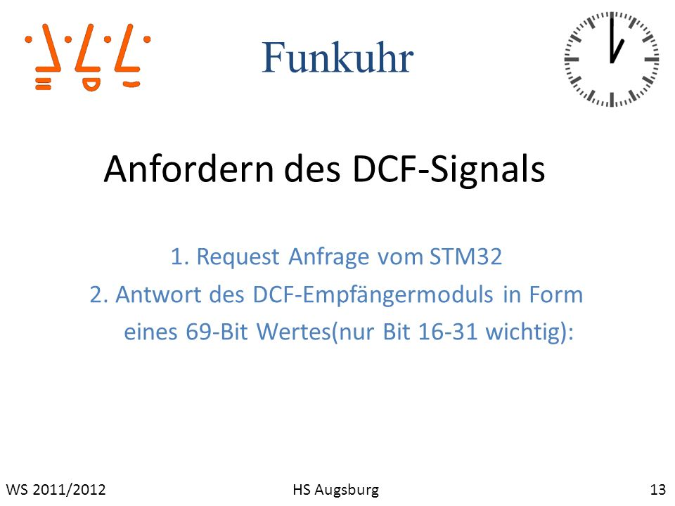 Funkuhr 13WS 2011/2012HS Augsburg Anfordern des DCF-Signals 1. Request Anfrage vom STM32 2. Antwort des DCF-Empfängermoduls in Form eines 69-Bit Werte