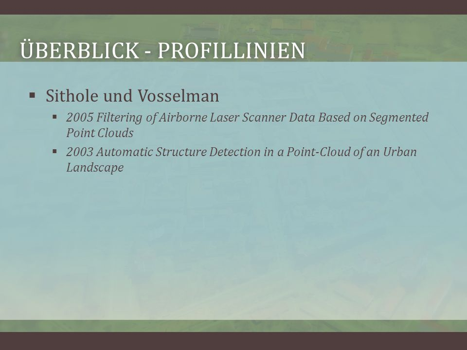 ÜBERBLICK - PROFILLINIENÜBERBLICK - PROFILLINIEN Sithole und Vosselman 2005 Filtering of Airborne Laser Scanner Data Based on Segmented Point Clouds 2003 Automatic Structure Detection in a Point-Cloud of an Urban Landscape