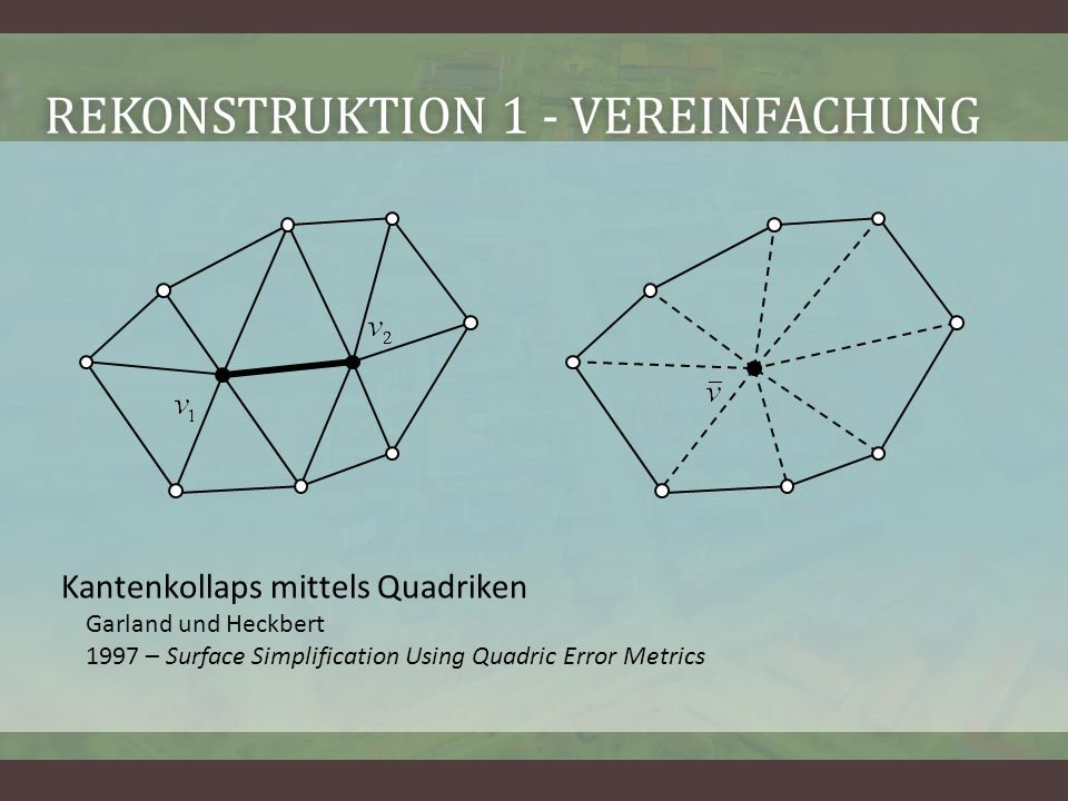REKONSTRUKTION 1 - VEREINFACHUNGREKONSTRUKTION 1 - VEREINFACHUNG Kantenkollaps mittels Quadriken Garland und Heckbert 1997 – Surface Simplification Using Quadric Error Metrics