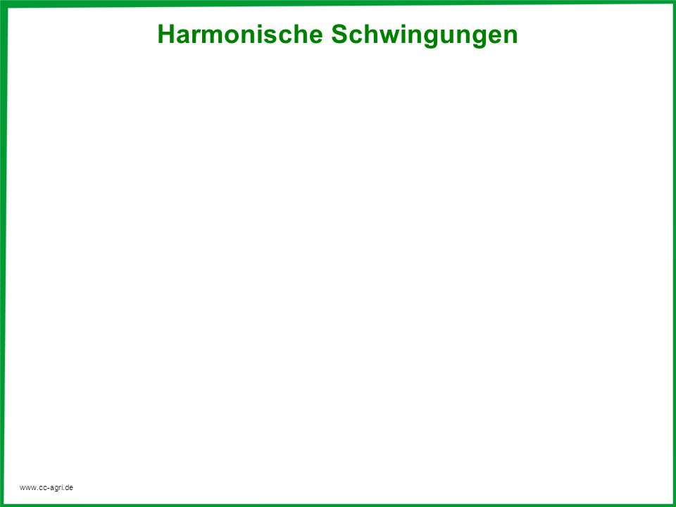 www.cc-agri.de Harmonische Schwingungen In der Regel treten harmonische Schwingungen auf, sie folgen einer Sinusfunktion und sind somit mathematisch einfach darstellbar.