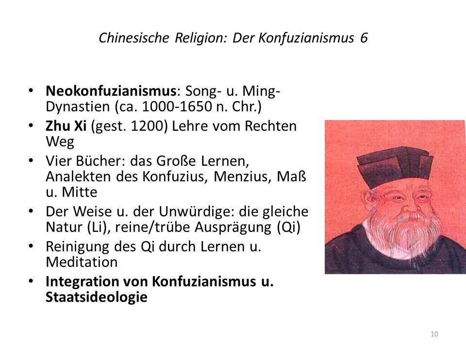 Chinesische Religion: Der Konfuzianismus 6 Neokonfuzianismus: Song- u. Ming- Dynastien (ca. 1000-1650 n. Chr.) Zhu Xi (gest. 1200) Lehre vom Rechten W
