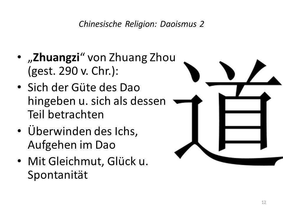 Chinesische Religion: Daoismus 2 Zhuangzi von Zhuang Zhou (gest. 290 v. Chr.): Sich der Güte des Dao hingeben u. sich als dessen Teil betrachten Überw