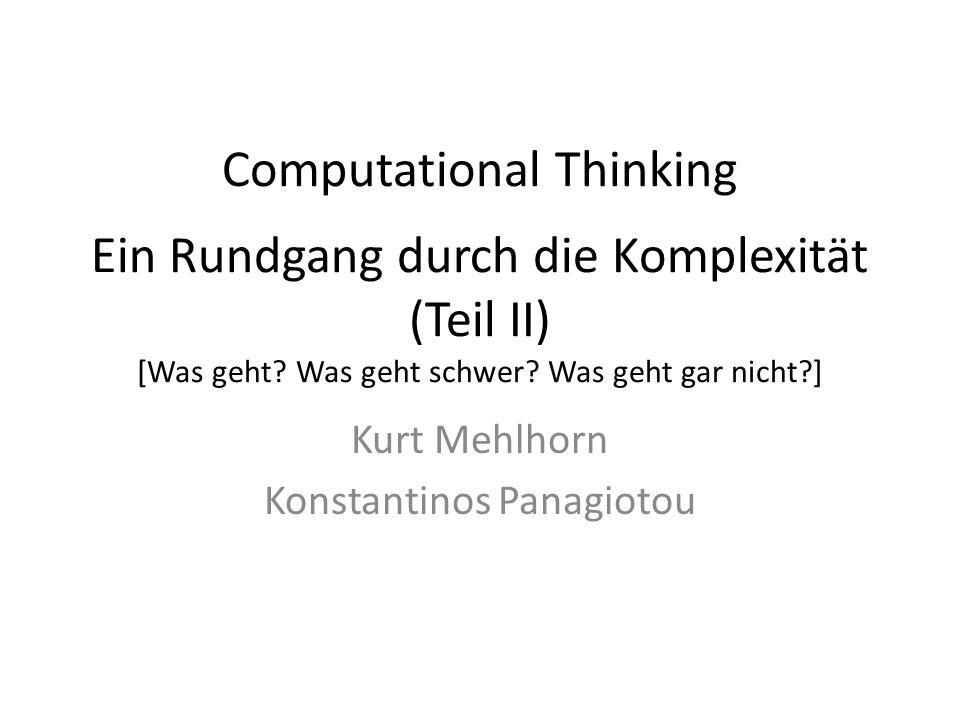 Computational Thinking Ein Rundgang durch die Komplexität (Teil II) [Was geht? Was geht schwer? Was geht gar nicht?] Kurt Mehlhorn Konstantinos Panagi