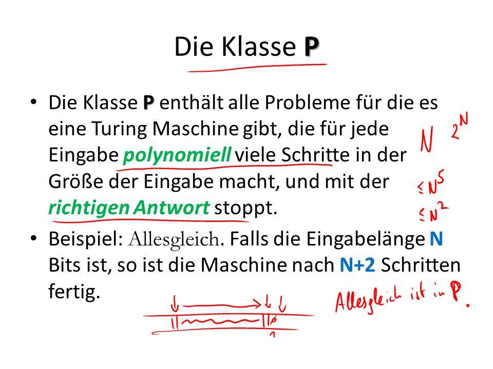 P Die Klasse P P Die Klasse P enthält alle Probleme für die es eine Turing Maschine gibt, die für jede Eingabe polynomiell viele Schritte in der Größe