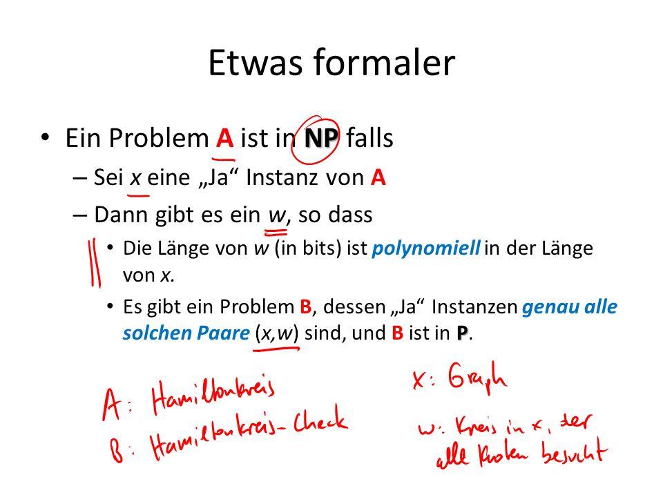 Etwas formaler NP Ein Problem A ist in NP falls – Sei x eine Ja Instanz von A – Dann gibt es ein w, so dass Die Länge von w (in bits) ist polynomiell