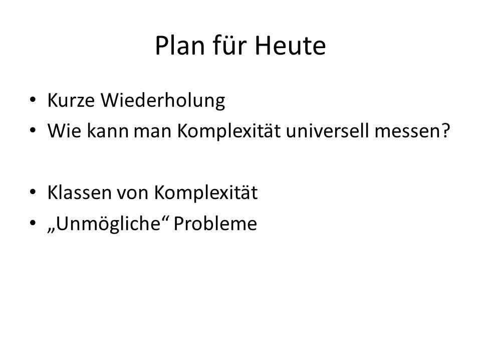 Plan für Heute Kurze Wiederholung Wie kann man Komplexität universell messen? Klassen von Komplexität Unmögliche Probleme