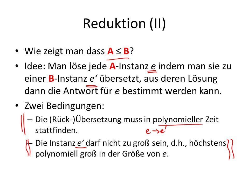 Reduktion (II) Wie zeigt man dass A B? Idee: Man löse jede A-Instanz e indem man sie zu einer B-Instanz e übersetzt, aus deren Lösung dann die Antwort