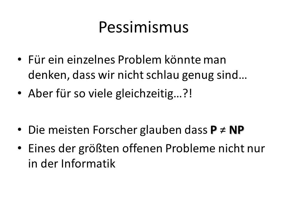 Pessimismus Für ein einzelnes Problem könnte man denken, dass wir nicht schlau genug sind… Aber für so viele gleichzeitig…?! P NP Die meisten Forscher