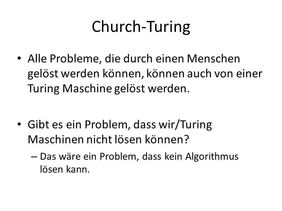 Church-Turing Alle Probleme, die durch einen Menschen gelöst werden können, können auch von einer Turing Maschine gelöst werden. Gibt es ein Problem,