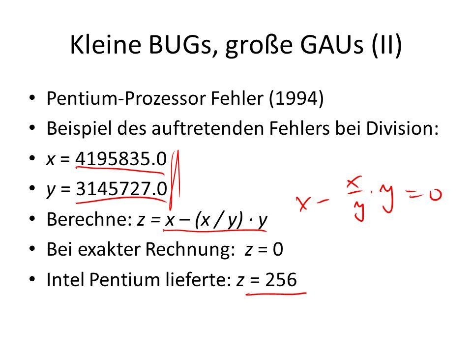 Kleine BUGs, große GAUs (II) Pentium-Prozessor Fehler (1994) Beispiel des auftretenden Fehlers bei Division: x = 4195835.0 y = 3145727.0 Berechne: z =