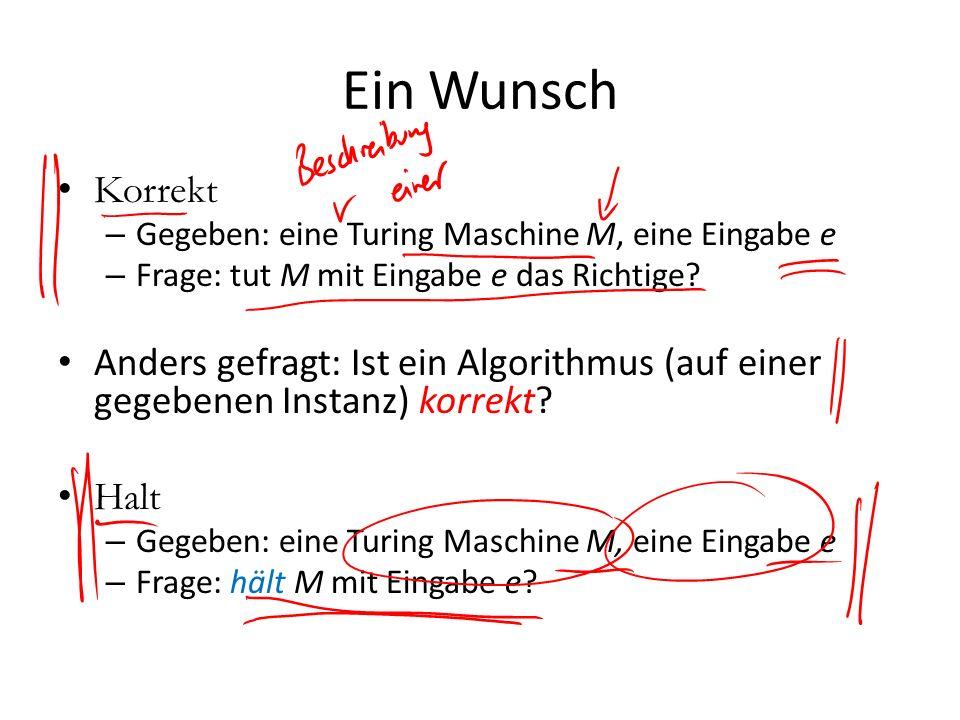 Ein Wunsch Korrekt – Gegeben: eine Turing Maschine M, eine Eingabe e – Frage: tut M mit Eingabe e das Richtige? Anders gefragt: Ist ein Algorithmus (a