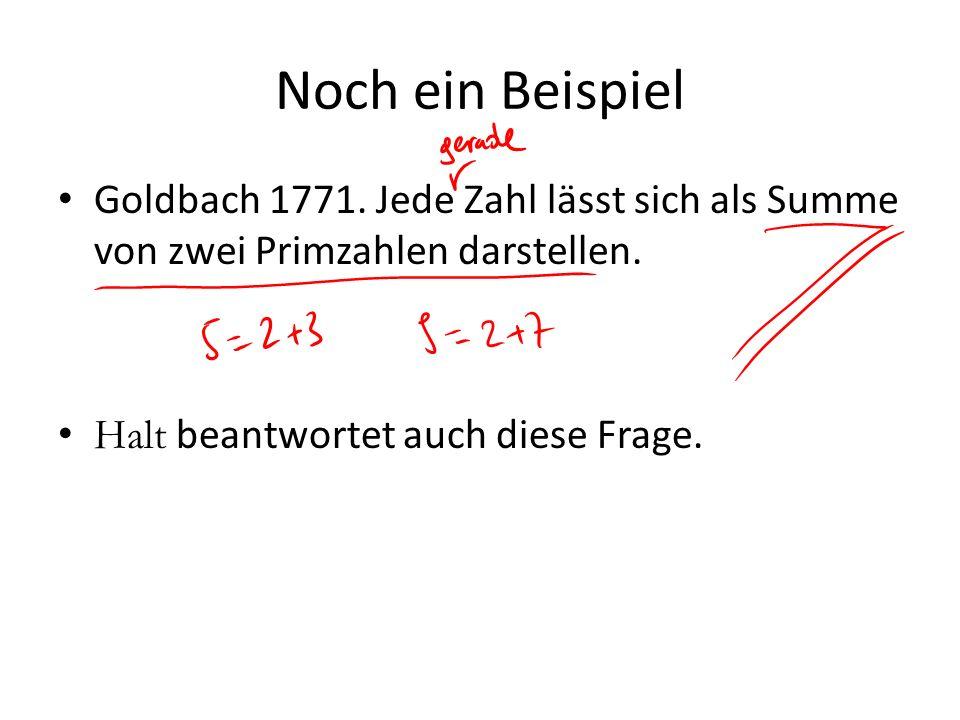 Noch ein Beispiel Goldbach 1771. Jede Zahl lässt sich als Summe von zwei Primzahlen darstellen. Halt beantwortet auch diese Frage.