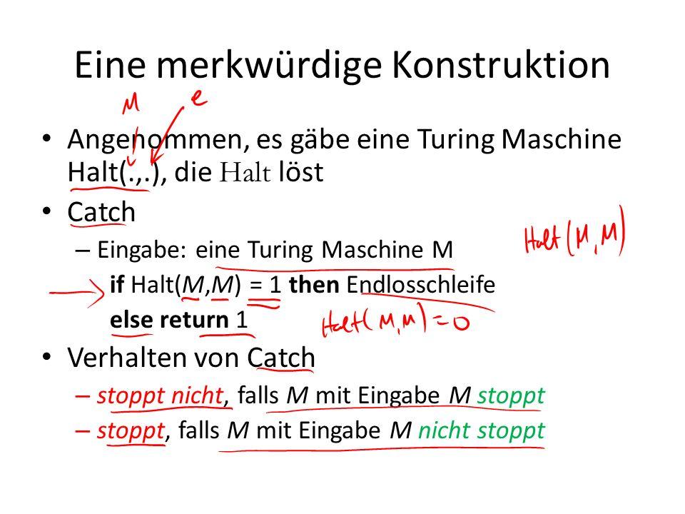 Eine merkwürdige Konstruktion Angenommen, es gäbe eine Turing Maschine Halt(.,.), die Halt löst Catch – Eingabe: eine Turing Maschine M if Halt(M,M) =