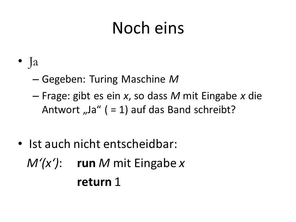 Noch eins Ja – Gegeben: Turing Maschine M – Frage: gibt es ein x, so dass M mit Eingabe x die Antwort Ja ( = 1) auf das Band schreibt? Ist auch nicht