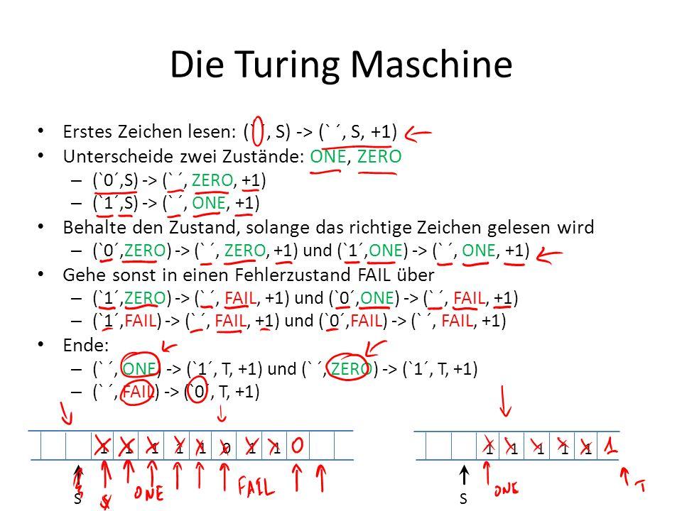 Die Turing Maschine Erstes Zeichen lesen: (` ´, S) -> (` ´, S, +1) Unterscheide zwei Zustände: ONE, ZERO – (`0´,S) -> (` ´, ZERO, +1) – (`1´,S) -> (`