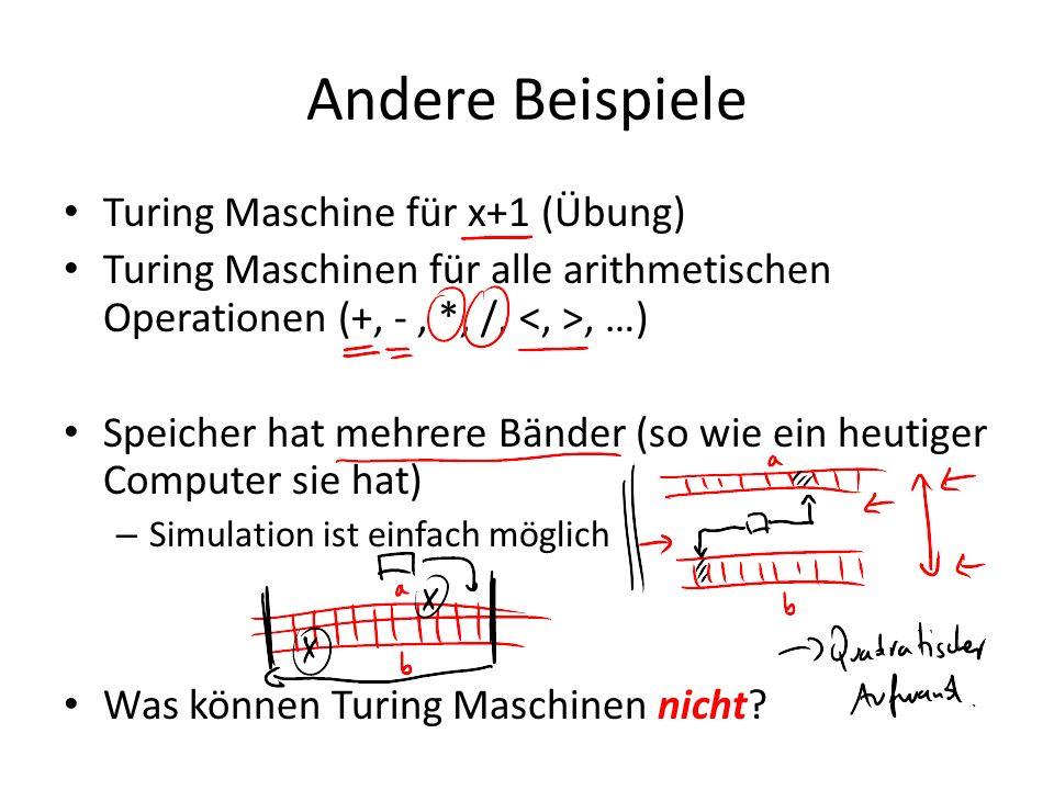 Andere Beispiele Turing Maschine für x+1 (Übung) Turing Maschinen für alle arithmetischen Operationen (+, -, *, /,, …) Speicher hat mehrere Bänder (so