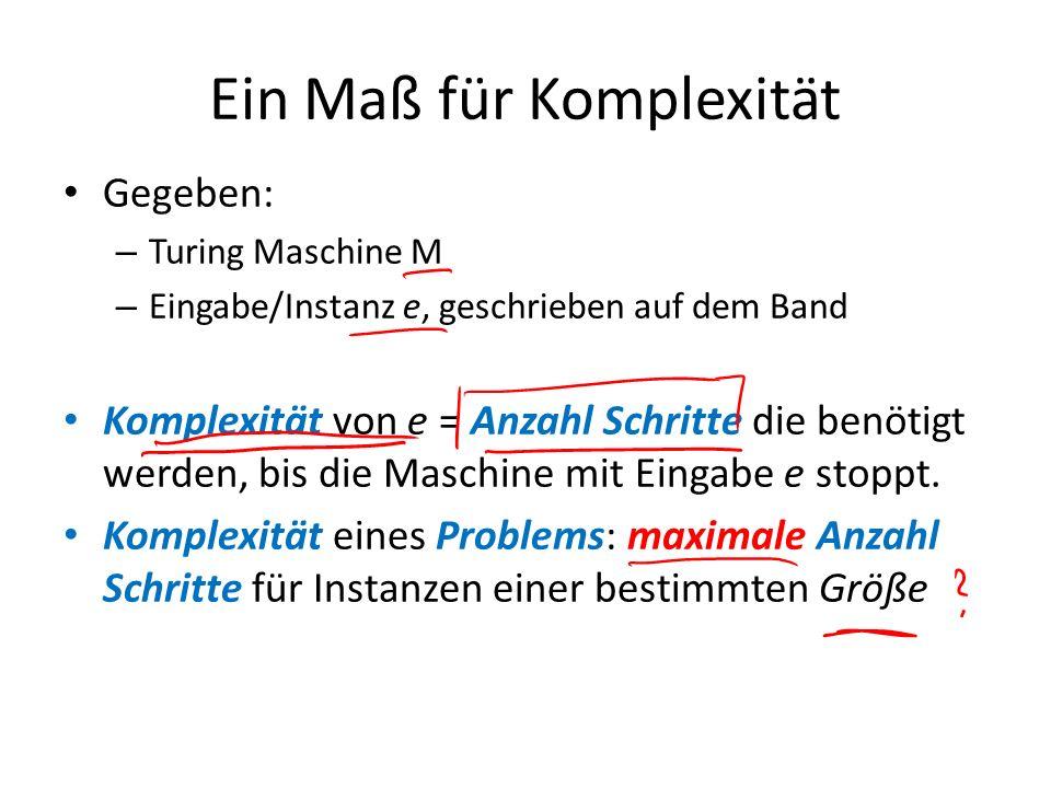 Ein Maß für Komplexität Gegeben: – Turing Maschine M – Eingabe/Instanz e, geschrieben auf dem Band Komplexität von e = Anzahl Schritte die benötigt we