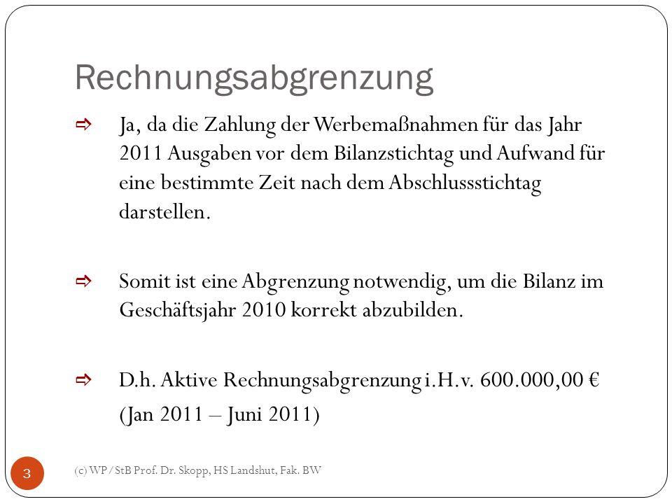 Rechnungsabgrenzung (c) WP/StB Prof. Dr. Skopp, HS Landshut, Fak. BW 3 Ja, da die Zahlung der Werbemaßnahmen für das Jahr 2011 Ausgaben vor dem Bilanz