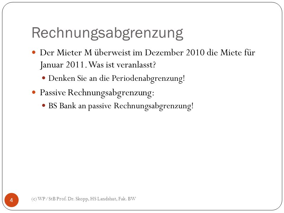 Rechnungsabgrenzung (c) WP/StB Prof. Dr. Skopp, HS Landshut, Fak. BW 4 Der Mieter M überweist im Dezember 2010 die Miete für Januar 2011. Was ist vera