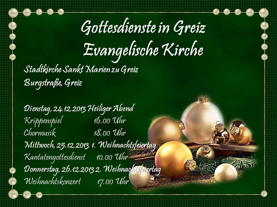 Stadtkirche Sankt Marien zu Greiz Burgstraße, Greiz Dienstag, 24.12.2013 Heiliger Abend Krippenspiel 16.00 Uhr Chormusik 18.00 Uhr Mittwoch, 25.12.201