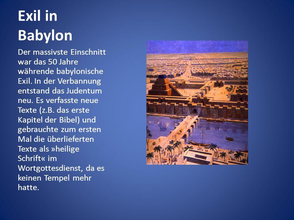 Exil in Babylon Der massivste Einschnitt war das 50 Jahre währende babylonische Exil. In der Verbannung entstand das Judentum neu. Es verfasste neue T