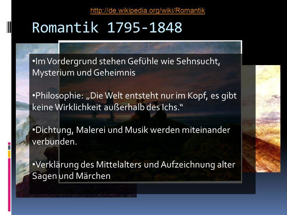 Romantik 1795-1848 Im Vordergrund stehen Gefühle wie Sehnsucht, Mysterium und Geheimnis Philosophie: Die Welt entsteht nur im Kopf, es gibt keine Wirk