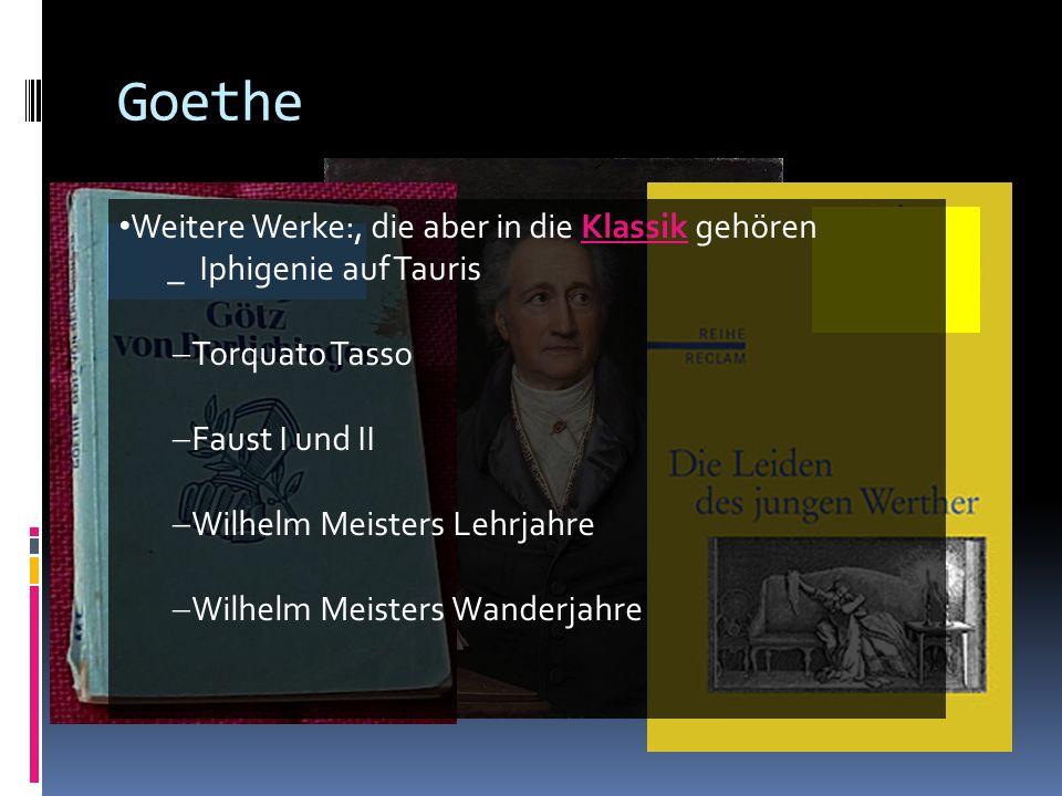 Goethe Weitere Werke:, die aber in die Klassik gehören _ Iphigenie auf Tauris Torquato Tasso Faust I und II Wilhelm Meisters Lehrjahre Wilhelm Meister