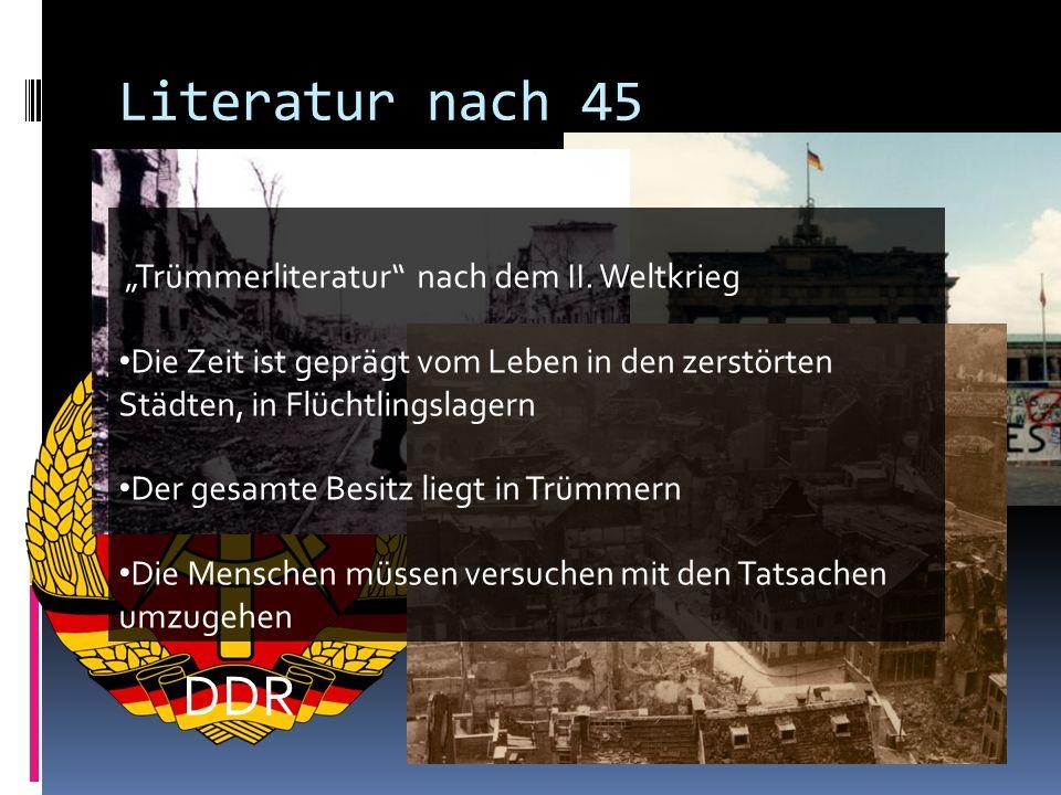 Literatur nach 45 DDR Trümmerliteratur nach dem II. Weltkrieg Die Zeit ist geprägt vom Leben in den zerstörten Städten, in Flüchtlingslagern Der gesam