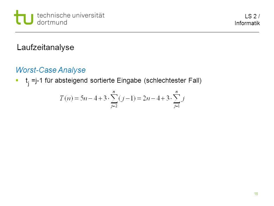 LS 2 / Informatik 18 Laufzeitanalyse Worst-Case Analyse t =j-1 für absteigend sortierte Eingabe (schlechtester Fall) j
