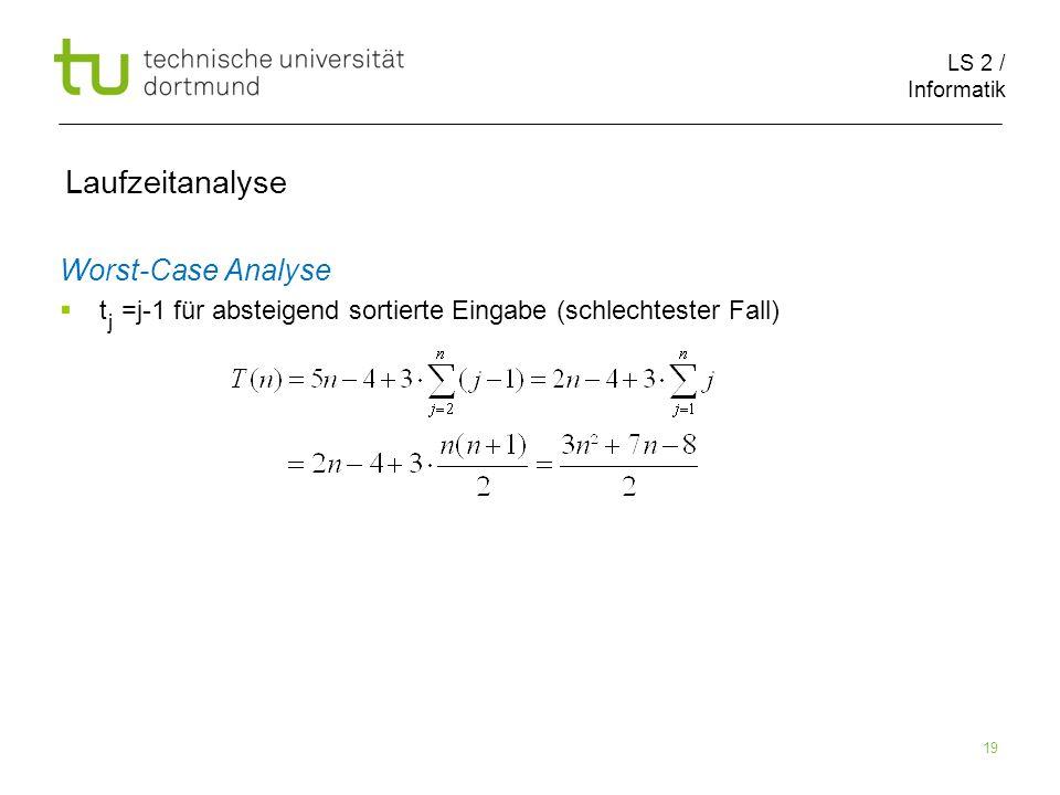 LS 2 / Informatik 19 Laufzeitanalyse Worst-Case Analyse t =j-1 für absteigend sortierte Eingabe (schlechtester Fall) j