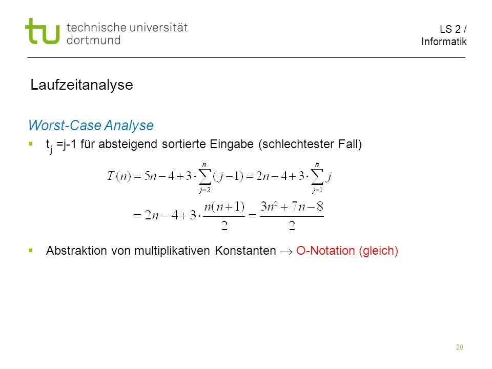 LS 2 / Informatik 20 Laufzeitanalyse Worst-Case Analyse t =j-1 für absteigend sortierte Eingabe (schlechtester Fall) Abstraktion von multiplikativen Konstanten O-Notation (gleich) j