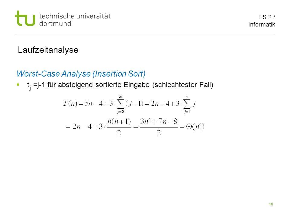 LS 2 / Informatik 48 Laufzeitanalyse Worst-Case Analyse (Insertion Sort) t =j-1 für absteigend sortierte Eingabe (schlechtester Fall) j