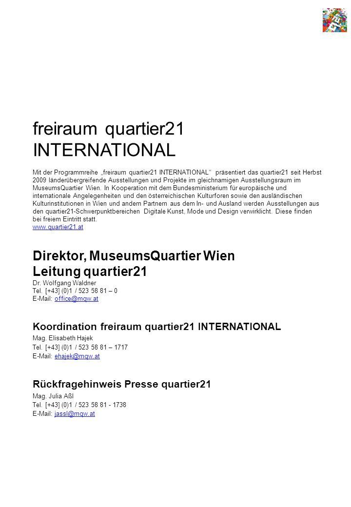 freiraum quartier21 INTERNATIONAL Mit der Programmreihe freiraum quartier21 INTERNATIONAL präsentiert das quartier21 seit Herbst 2009 länderübergreifende Ausstellungen und Projekte im gleichnamigen Ausstellungsraum im MuseumsQuartier Wien.