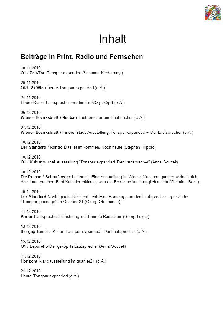 Inhalt Beiträge in Print, Radio und Fernsehen 10.11.2010 Ö1 / Zeit-Ton Tonspur expanded (Susanna Niedermayr) 20.11.2010 ORF 2 / Wien heute Tonspur expanded (o.A.) 24.11.2010 Heute Kunst: Lautsprecher werden im MQ geköpft (o.A.) 06.12.2010 Wiener Bezirksblatt / Neubau Lautsprecher und Lautmacher (o.A.) 07.12.2010 Wiener Bezirksblatt / Innere Stadt Ausstellung.