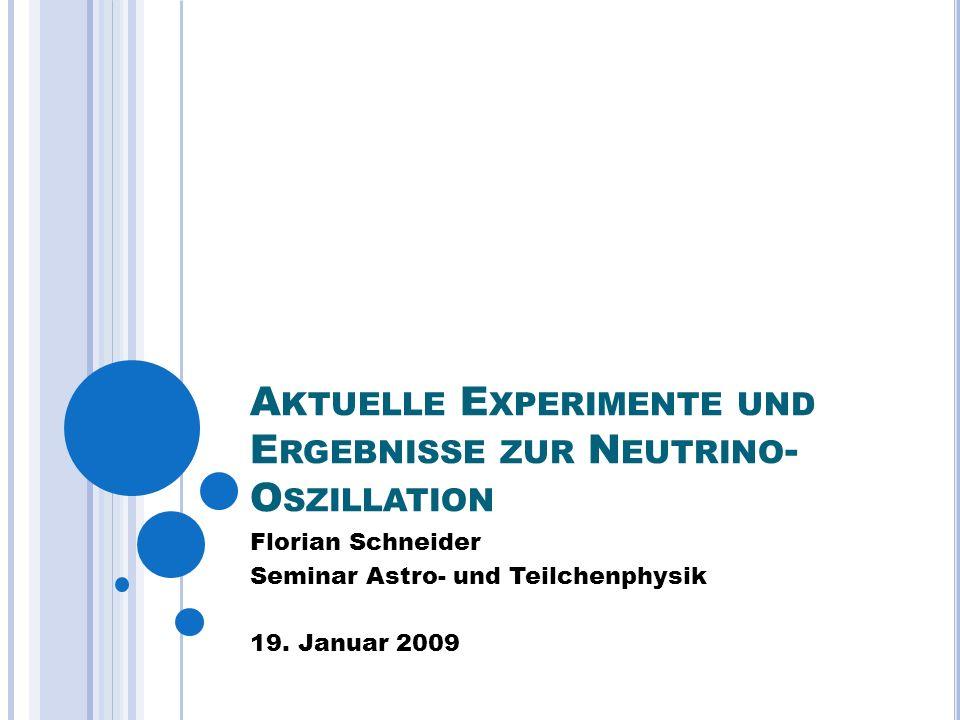 A KTUELLE E XPERIMENTE UND E RGEBNISSE ZUR N EUTRINO - O SZILLATION Florian Schneider Seminar Astro- und Teilchenphysik 19.