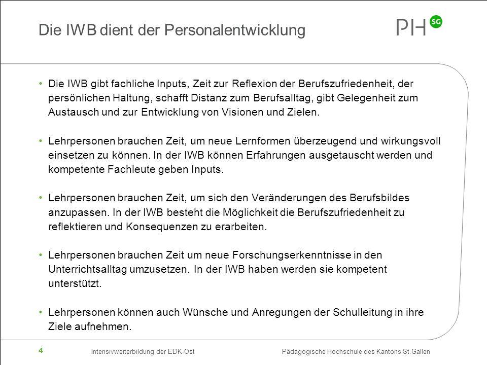 Intensivweiterbildung der EDK-Ost Pädagogische Hochschule des Kantons St.Gallen 4 Die IWB dient der Personalentwicklung Die IWB gibt fachliche Inputs, Zeit zur Reflexion der Berufszufriedenheit, der persönlichen Haltung, schafft Distanz zum Berufsalltag, gibt Gelegenheit zum Austausch und zur Entwicklung von Visionen und Zielen.
