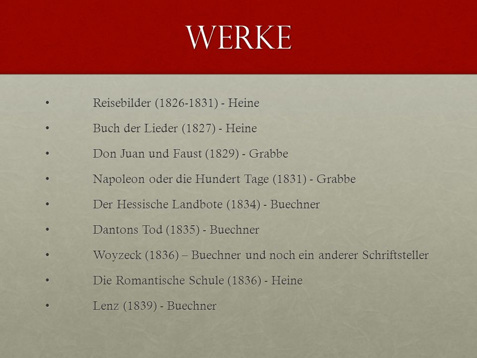 Werke Reisebilder (1826-1831) - HeineReisebilder (1826-1831) - Heine Buch der Lieder (1827) - HeineBuch der Lieder (1827) - Heine Don Juan und Faust (1829) - GrabbeDon Juan und Faust (1829) - Grabbe Napoleon oder die Hundert Tage (1831) - GrabbeNapoleon oder die Hundert Tage (1831) - Grabbe Der Hessische Landbote (1834) - BuechnerDer Hessische Landbote (1834) - Buechner Dantons Tod (1835) - BuechnerDantons Tod (1835) - Buechner Woyzeck (1836) – Buechner und noch ein anderer SchriftstellerWoyzeck (1836) – Buechner und noch ein anderer Schriftsteller Die Romantische Schule (1836) - HeineDie Romantische Schule (1836) - Heine Lenz (1839) - BuechnerLenz (1839) - Buechner