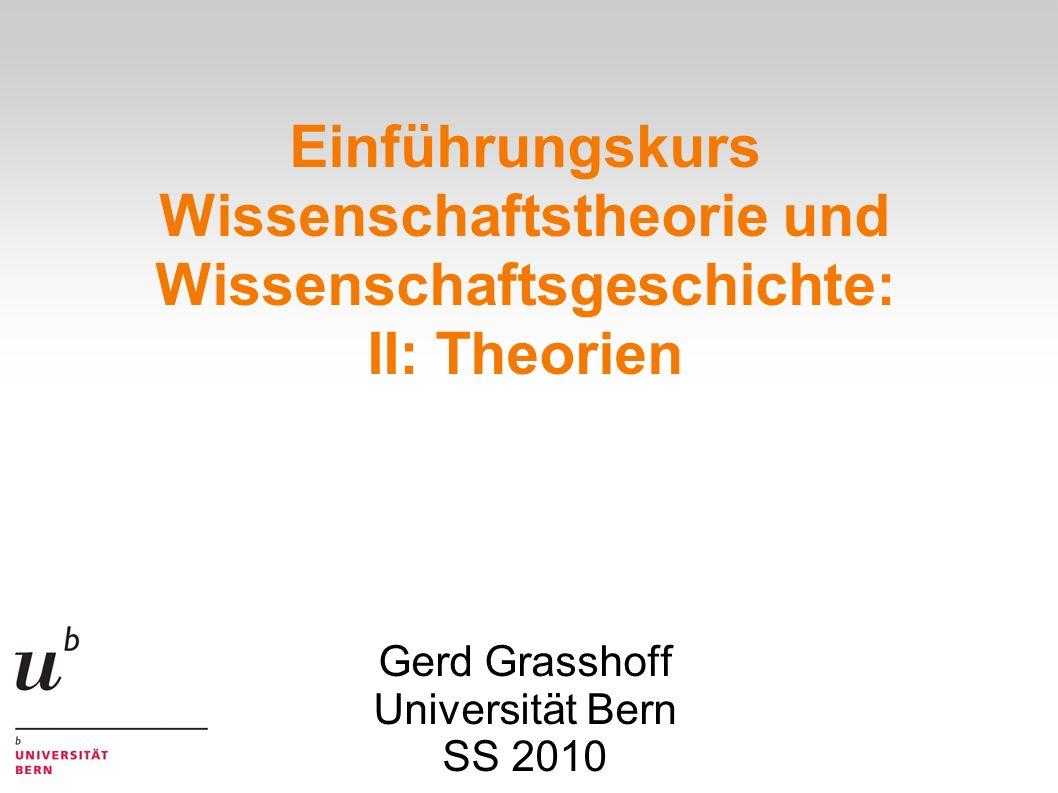 Einführungskurs Wissenschaftstheorie und Wissenschaftsgeschichte: II: Theorien Gerd Grasshoff Universität Bern SS 2010