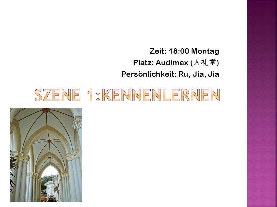 Zeit: 18:00 Montag Platz: Audimax ( ) Persönlichkeit: Ru, Jia, Jia