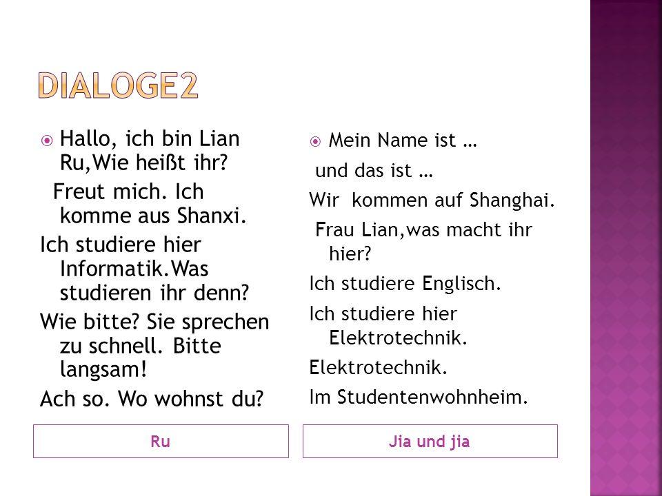 RuJia und jia Hallo, ich bin Lian Ru,Wie heißt ihr? Freut mich. Ich komme aus Shanxi. Ich studiere hier Informatik.Was studieren ihr denn? Wie bitte?