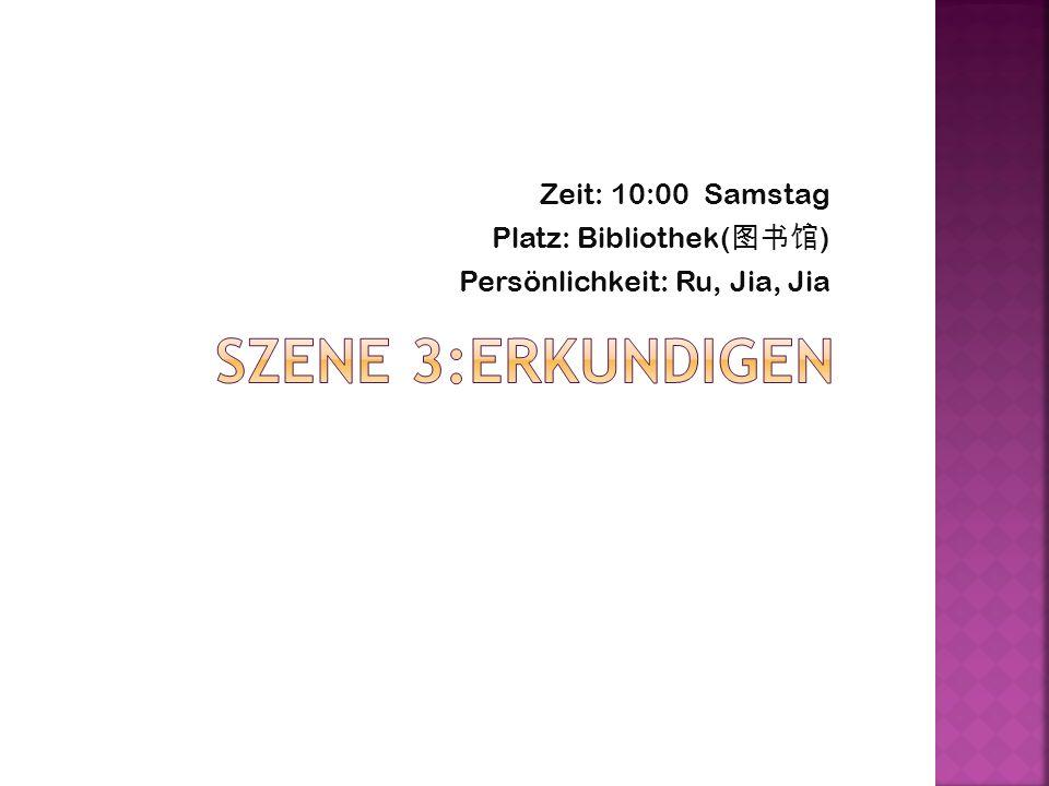 Zeit: 10:00 Samstag Platz: Bibliothek( ) Persönlichkeit: Ru, Jia, Jia