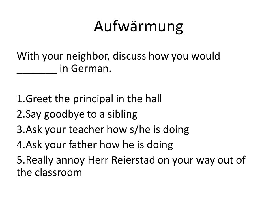 Aufwӓrmung With your neighbor, discuss how you would _______ in German.