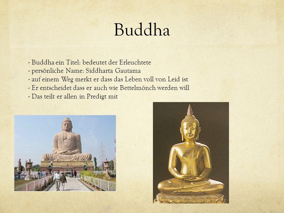 Buddha - Buddha ein Titel: bedeutet der Erleuchtete - persönliche Name: Siddharta Gautama - auf einem Weg merkt er dass das Leben voll von Leid ist -
